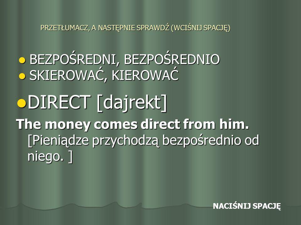 PRZETŁUMACZ, A NASTĘPNIE SPRAWDŹ (WCIŚNIJ SPACJĘ) BEZPOŚREDNI, BEZPOŚREDNIO BEZPOŚREDNI, BEZPOŚREDNIO SKIEROWAĆ, KIEROWAĆ SKIEROWAĆ, KIEROWAĆ DIRECT [dajrekt] DIRECT [dajrekt] The money comes direct from him.