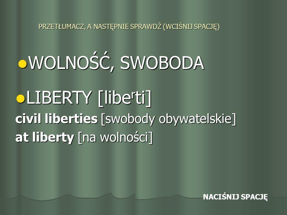 PRZETŁUMACZ, A NASTĘPNIE SPRAWDŹ (WCIŚNIJ SPACJĘ) WOLNOŚĆ, SWOBODA WOLNOŚĆ, SWOBODA LIBERTY [libe r ti] LIBERTY [libe r ti] civil liberties [swobody obywatelskie] at liberty [na wolności] NACIŚNIJ SPACJĘ