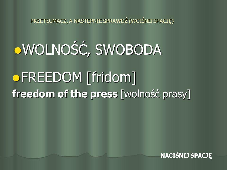PRZETŁUMACZ, A NASTĘPNIE SPRAWDŹ (WCIŚNIJ SPACJĘ) WOLNOŚĆ, SWOBODA WOLNOŚĆ, SWOBODA FREEDOM [fridom] FREEDOM [fridom] freedom of the press [wolność prasy] NACIŚNIJ SPACJĘ