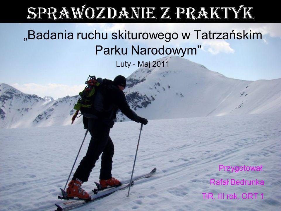 Sprawozdanie z praktyk Badania ruchu skiturowego w Tatrzańskim Parku Narodowym Luty - Maj 2011 Przygotował: Rafał Bedrunka TiR, III rok, ORT 1