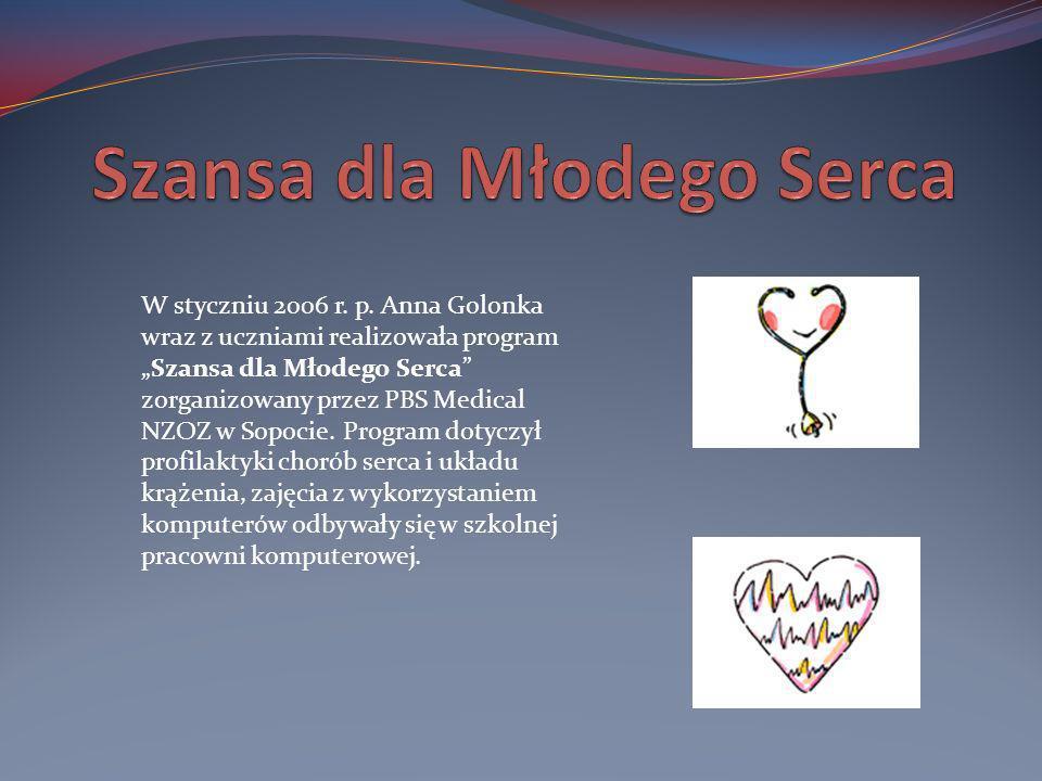 W styczniu 2006 r. p. Anna Golonka wraz z uczniami realizowała programSzansa dla Młodego Serca zorganizowany przez PBS Medical NZOZ w Sopocie. Program