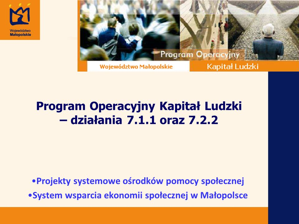 Program Operacyjny Kapitał Ludzki – działania 7.1.1 oraz 7.2.2 Projekty systemowe ośrodków pomocy społecznej System wsparcia ekonomii społecznej w Małopolsce
