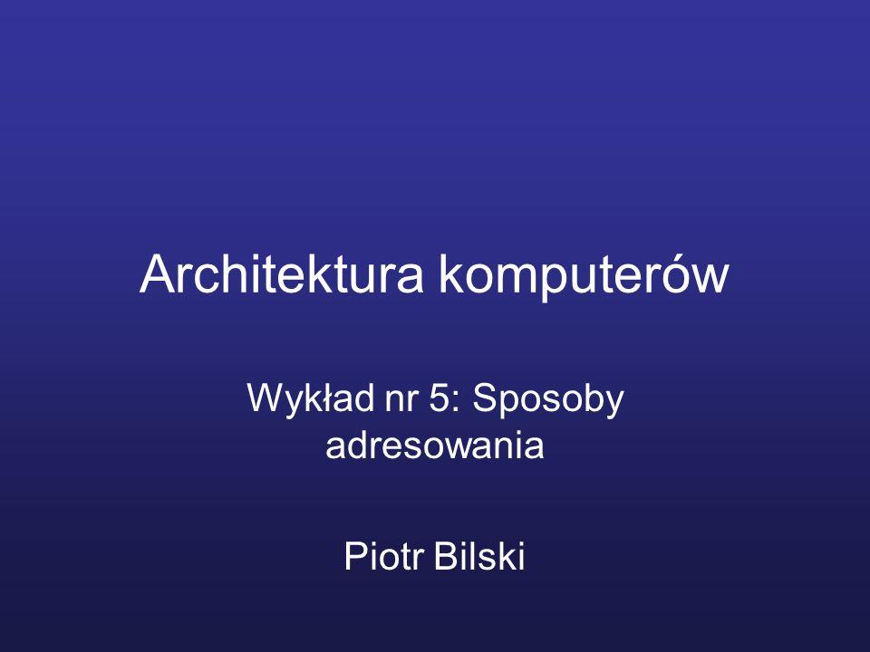 Architektura komputerów Wykład nr 5: Sposoby adresowania Piotr Bilski