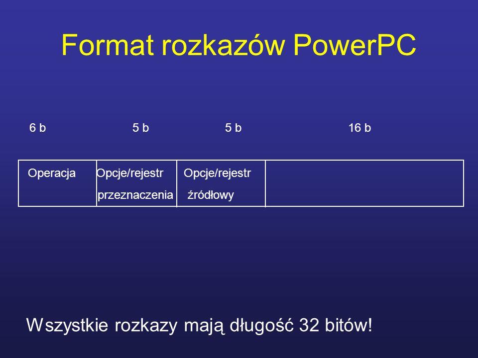 Format rozkazów PowerPC Wszystkie rozkazy mają długość 32 bitów! 6 b 5 b 5 b 16 b Operacja Opcje/rejestr Opcje/rejestr przeznaczenia źródłowy