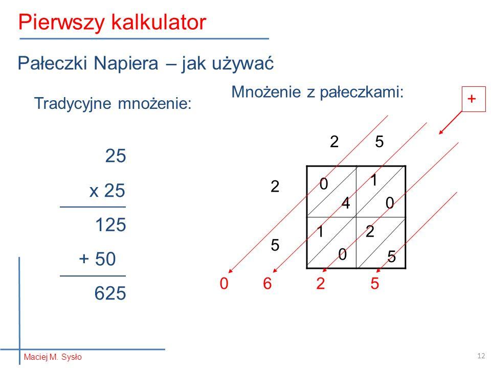 Pałeczki Napiera – jak używać 25 x 25 125 + 50 625 2 5 2525 4 1 1 2 5 0 0 0 + 2056 Tradycyjne mnożenie: Mnożenie z pałeczkami: Maciej M. Sysło Pierwsz