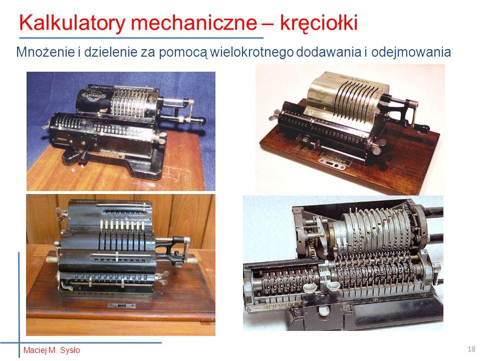 Mnożenie i dzielenie za pomocą wielokrotnego dodawania i odejmowania Maciej M. Sysło Kalkulatory mechaniczne – kręciołki 18