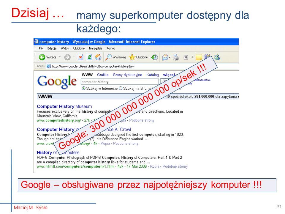 Maciej M. Sysło Dzisiaj … mamy superkomputer dostępny dla każdego: Google: 300 000 000 000 000 op/sek !!! Google – obsługiwane przez najpotężniejszy k