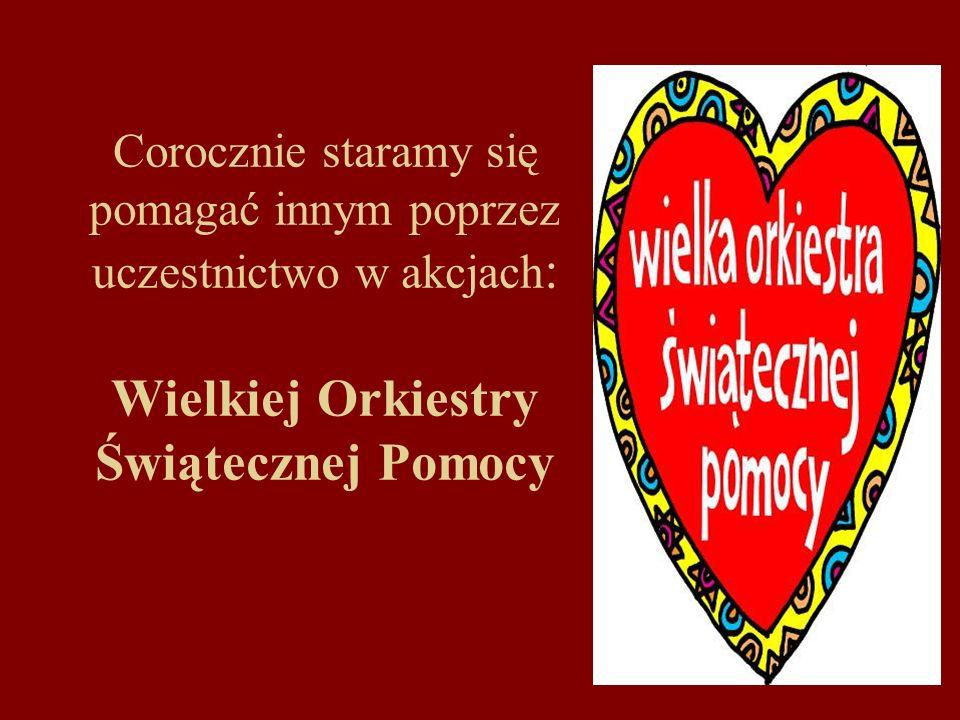 Corocznie staramy się pomagać innym poprzez uczestnictwo w akcjach : Wielkiej Orkiestry Świątecznej Pomocy