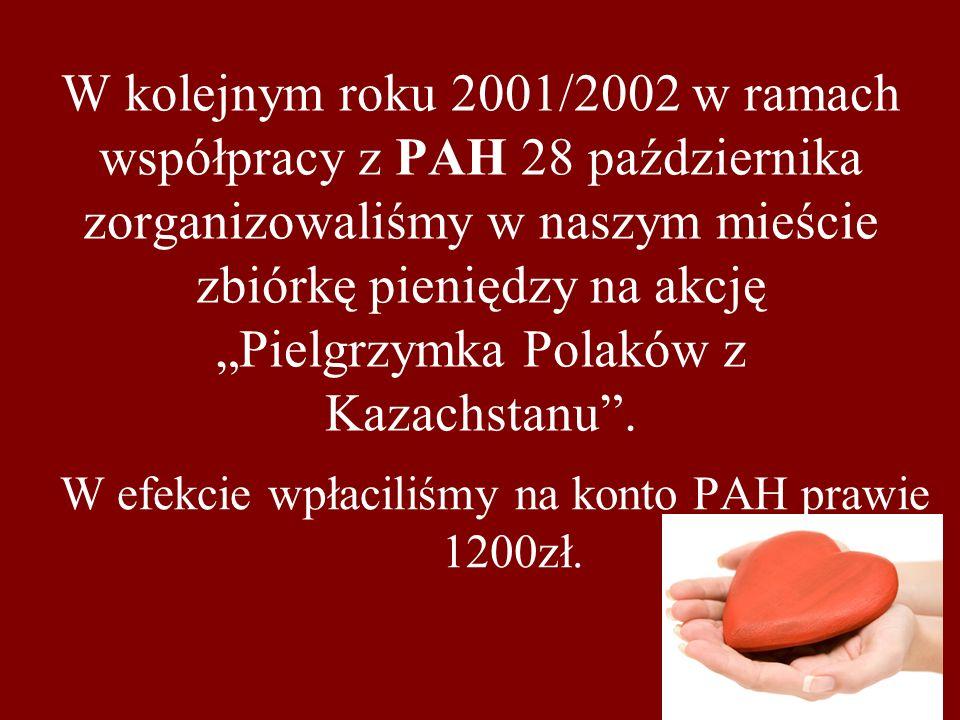 W kolejnym roku 2001/2002 w ramach współpracy z PAH 28 października zorganizowaliśmy w naszym mieście zbiórkę pieniędzy na akcję Pielgrzymka Polaków z Kazachstanu.