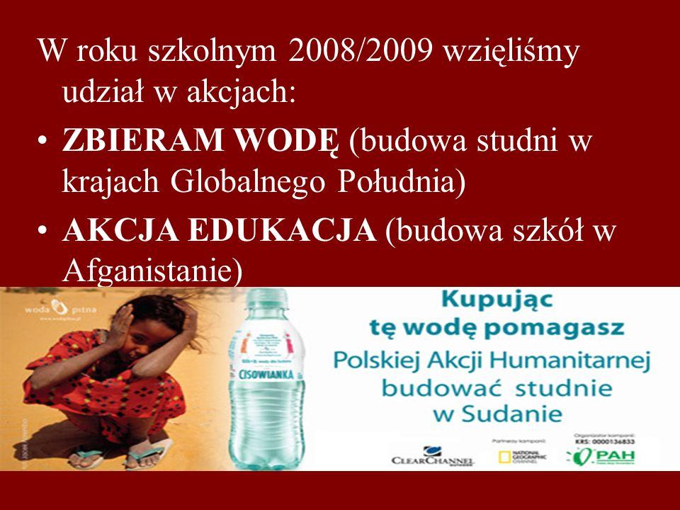 W roku szkolnym 2008/2009 wzięliśmy udział w akcjach: ZBIERAM WODĘ (budowa studni w krajach Globalnego Południa) AKCJA EDUKACJA (budowa szkół w Afganistanie)