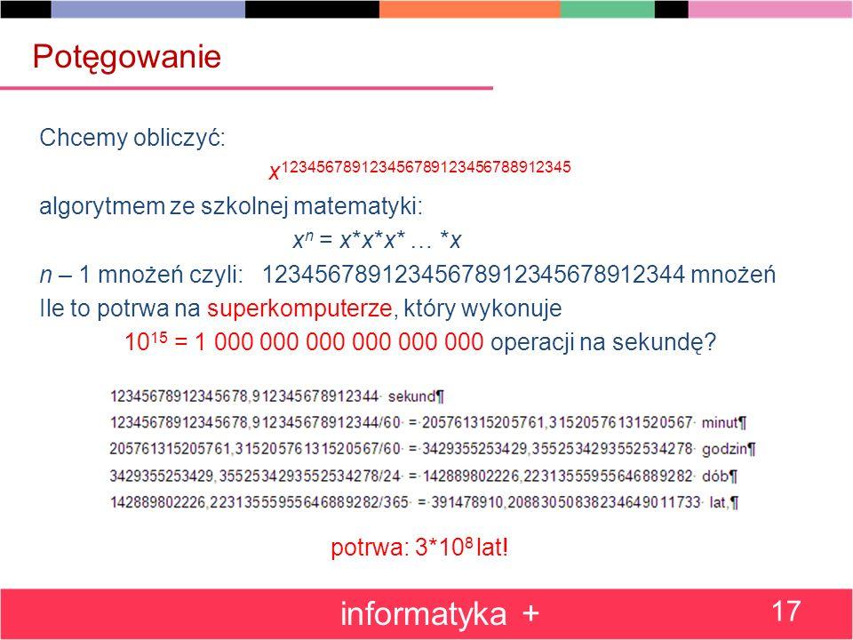 Chcemy obliczyć: x 123456789123456789123456788912345 algorytmem ze szkolnej matematyki: x n = x*x*x* … *x n – 1 mnożeń czyli: 12345678912345678912345678912344 mnożeń Ile to potrwa na superkomputerze, który wykonuje 10 15 = 1 000 000 000 000 000 000 operacji na sekundę.