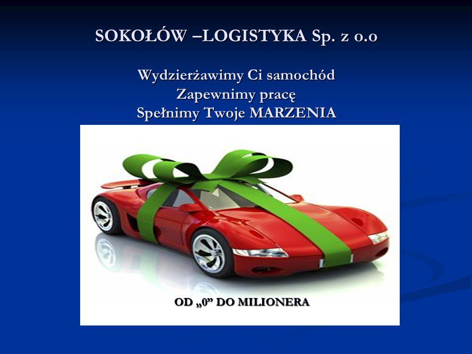 SOKOŁÓW –LOGISTYKA Sp. z o.o Wydzierżawimy Ci samochód Zapewnimy pracę Spełnimy Twoje MARZENIA OD 0 DO MILIONERA