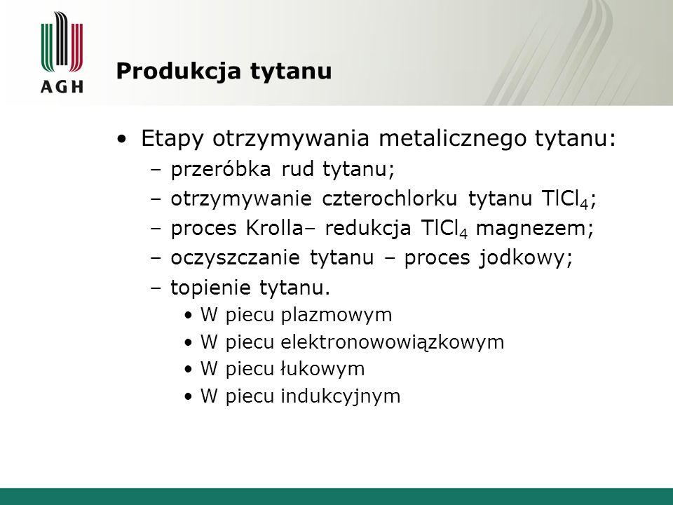 Produkcja tytanu Etapy otrzymywania metalicznego tytanu: –przeróbka rud tytanu; –otrzymywanie czterochlorku tytanu TlCl 4 ; –proces Krolla– redukcja T