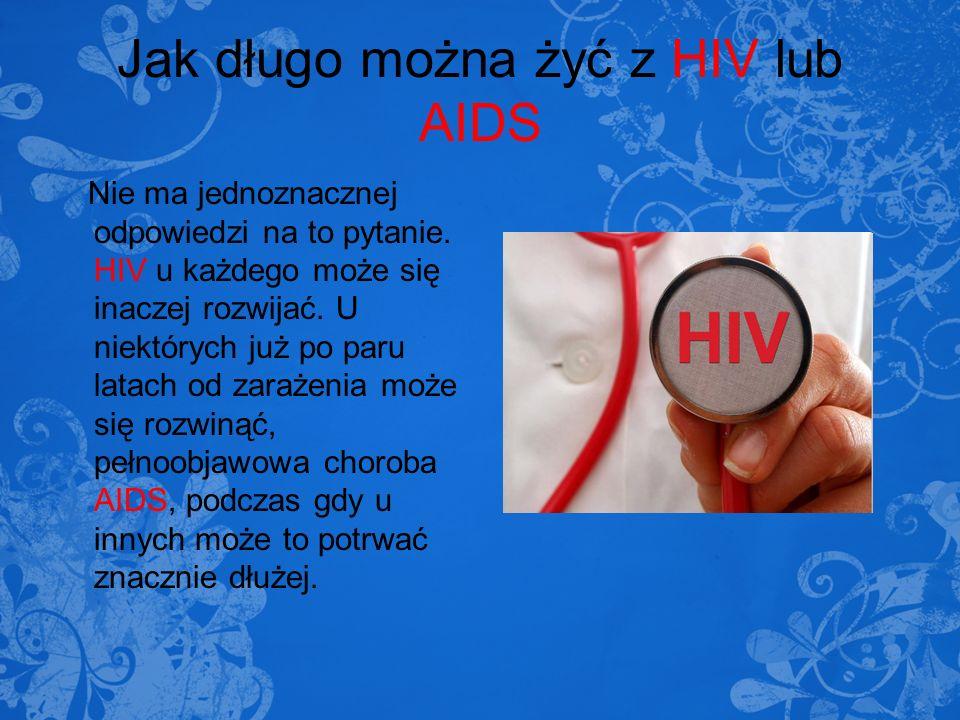 Jak długo można żyć z HIV lub AIDS Nie ma jednoznacznej odpowiedzi na to pytanie. HIV u każdego może się inaczej rozwijać. U niektórych już po paru la
