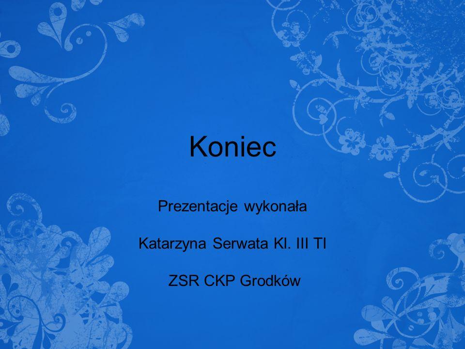 Koniec Prezentacje wykonała Katarzyna Serwata Kl. III TI ZSR CKP Grodków