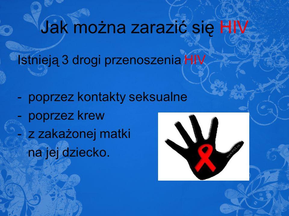 Jak można zarazić się HIV Istnieją 3 drogi przenoszenia HIV -poprzez kontakty seksualne -poprzez krew -z zakażonej matki na jej dziecko.