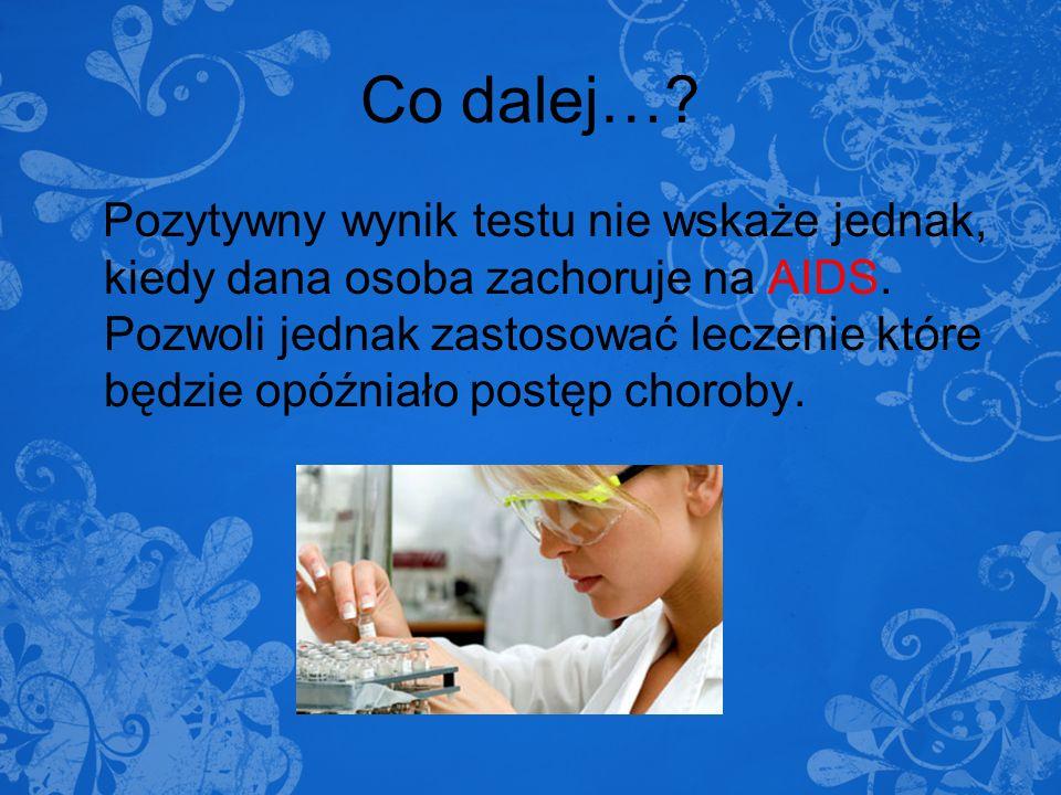 Co dalej…? Pozytywny wynik testu nie wskaże jednak, kiedy dana osoba zachoruje na AIDS. Pozwoli jednak zastosować leczenie które będzie opóźniało post