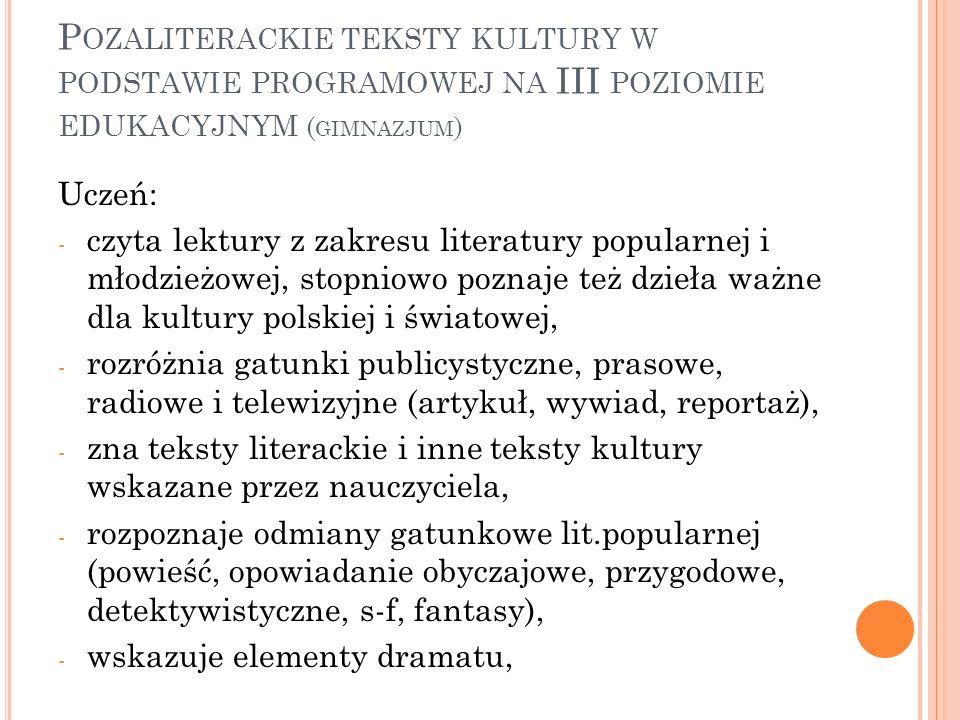 P OZALITERACKIE TEKSTY KULTURY W PODSTAWIE PROGRAMOWEJ NA III POZIOMIE EDUKACYJNYM ( GIMNAZJUM ) Uczeń: - czyta lektury z zakresu literatury popularne