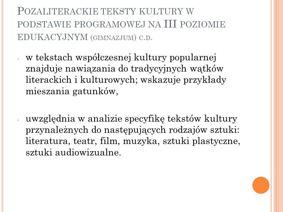 P OZALITERACKIE TEKSTY KULTURY W PODSTAWIE PROGRAMOWEJ NA III POZIOMIE EDUKACYJNYM ( GIMNAZJUM ) C. D. - w tekstach współczesnej kultury popularnej zn