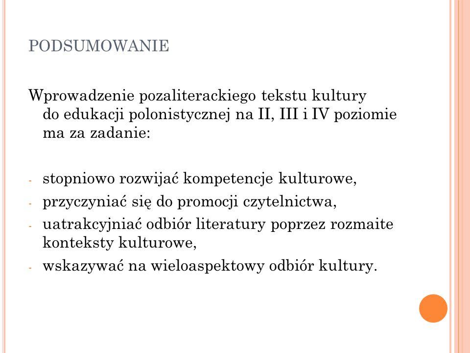 PODSUMOWANIE Wprowadzenie pozaliterackiego tekstu kultury do edukacji polonistycznej na II, III i IV poziomie ma za zadanie: - stopniowo rozwijać komp