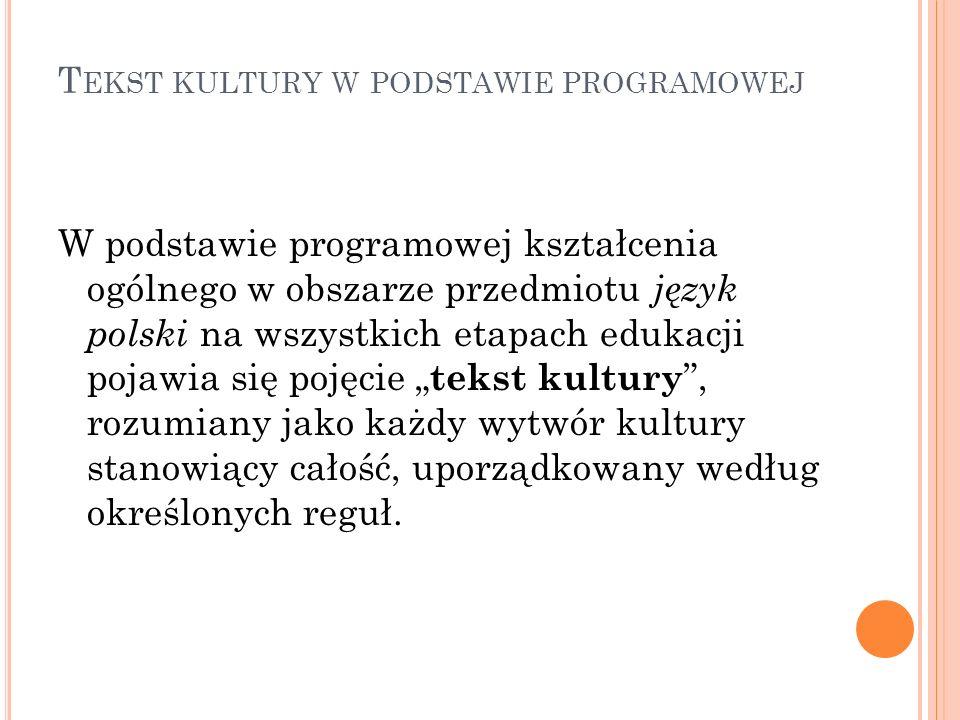 T EKST KULTURY W PODSTAWIE PROGRAMOWEJ W podstawie programowej kształcenia ogólnego w obszarze przedmiotu język polski na wszystkich etapach edukacji