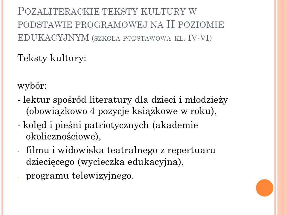 P OZALITERACKIE TEKSTY KULTURY W PODSTAWIE PROGRAMOWEJ NA III POZIOMIE EDUKACYJNYM ( GIMNAZJUM ) Uczeń: - czyta lektury z zakresu literatury popularnej i młodzieżowej, stopniowo poznaje też dzieła ważne dla kultury polskiej i światowej, - rozróżnia gatunki publicystyczne, prasowe, radiowe i telewizyjne (artykuł, wywiad, reportaż), - zna teksty literackie i inne teksty kultury wskazane przez nauczyciela, - rozpoznaje odmiany gatunkowe lit.popularnej (powieść, opowiadanie obyczajowe, przygodowe, detektywistyczne, s-f, fantasy), - wskazuje elementy dramatu,
