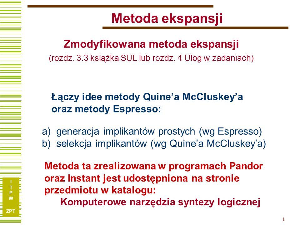 I T P W ZPT 1 Metoda ekspansji Łączy idee metody Quinea McCluskeya oraz metody Espresso: Metoda ta zrealizowana w programach Pandor oraz Instant jest
