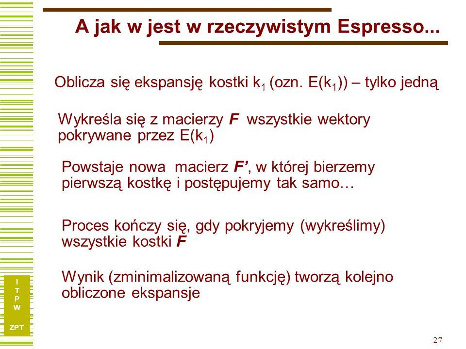 I T P W ZPT 27 A jak w jest w rzeczywistym Espresso... Oblicza się ekspansję kostki k 1 (ozn. E(k 1 )) – tylko jedną Wykreśla się z macierzy F wszystk