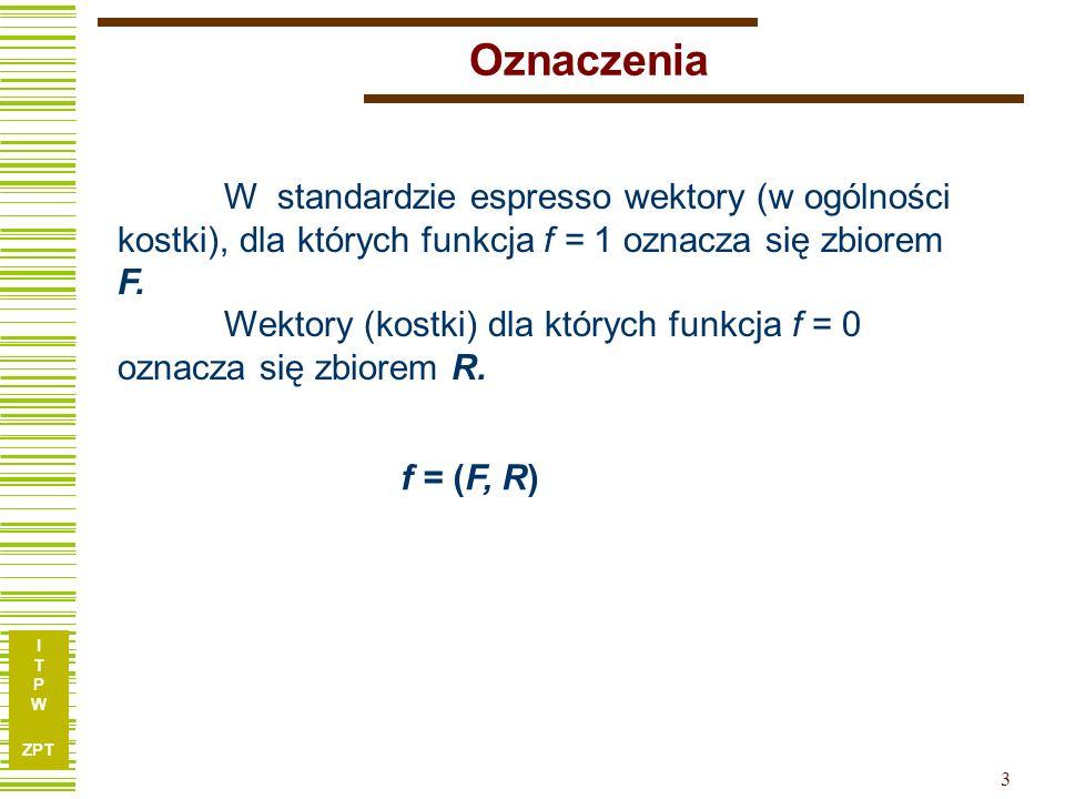 I T P W ZPT 3 Oznaczenia W standardzie espresso wektory (w ogólności kostki), dla których funkcja f = 1 oznacza się zbiorem F. Wektory (kostki) dla kt