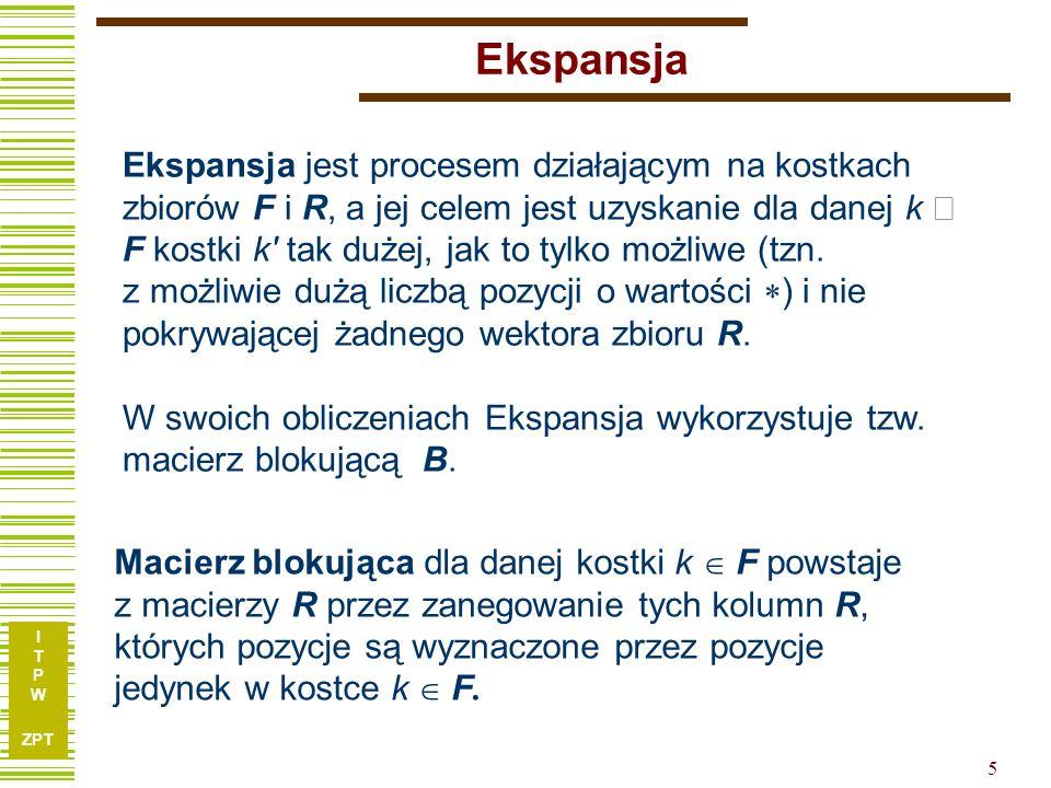 I T P W ZPT 5 Ekspansja Ekspansja jest procesem działającym na kostkach zbiorów F i R, a jej celem jest uzyskanie dla danej k F kostki k' tak dużej, j