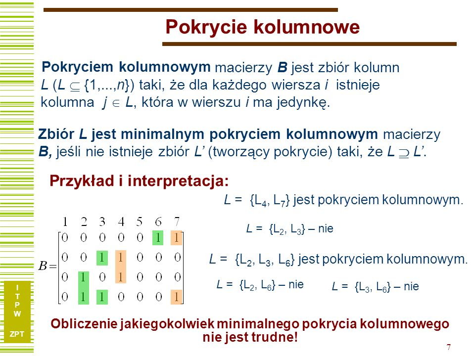 I T P W ZPT 18 x1x1 x2x2 x3x3 x4x4 x5x5 x6x6 x7x7 k1k1 0100101 k2k2 1000110 k3k3 1010000 k4k4 1010110 k5k5 1110101 Relacja pokrycia dla kostek 1 k )(0, 51 kk )01( 432 k,k,k 0)0( Tablica F: