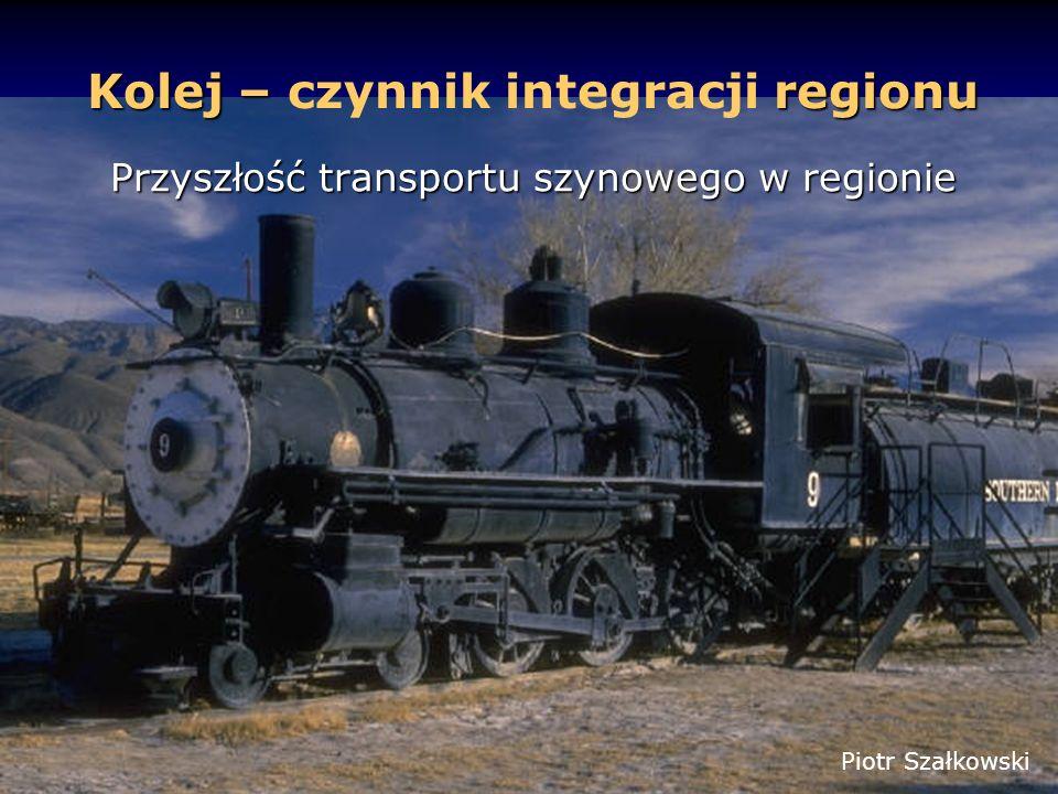 Kolej – regionu Kolej – czynnik integracji regionu Przyszłość transportu szynowego w regionie Piotr Szałkowski