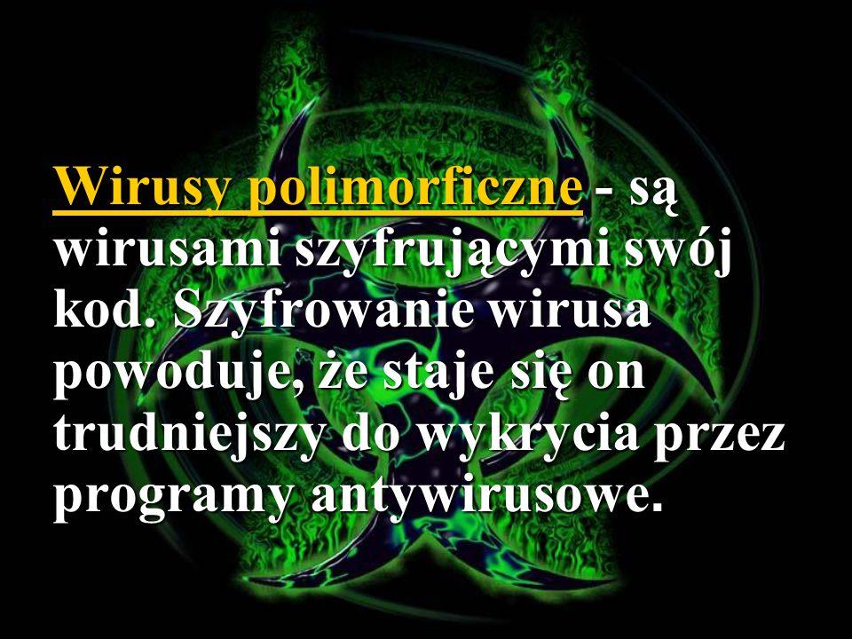 Wirusy polimorficzne - są wirusami szyfrującymi swój kod. Szyfrowanie wirusa powoduje, że staje się on trudniejszy do wykrycia przez programy antywiru