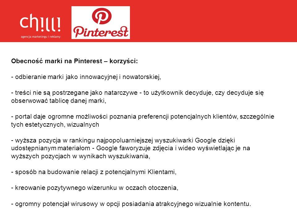 Obecność marki na Pinterest – korzyści: - odbieranie marki jako innowacyjnej i nowatorskiej, - treści nie są postrzegane jako natarczywe - to użytkown