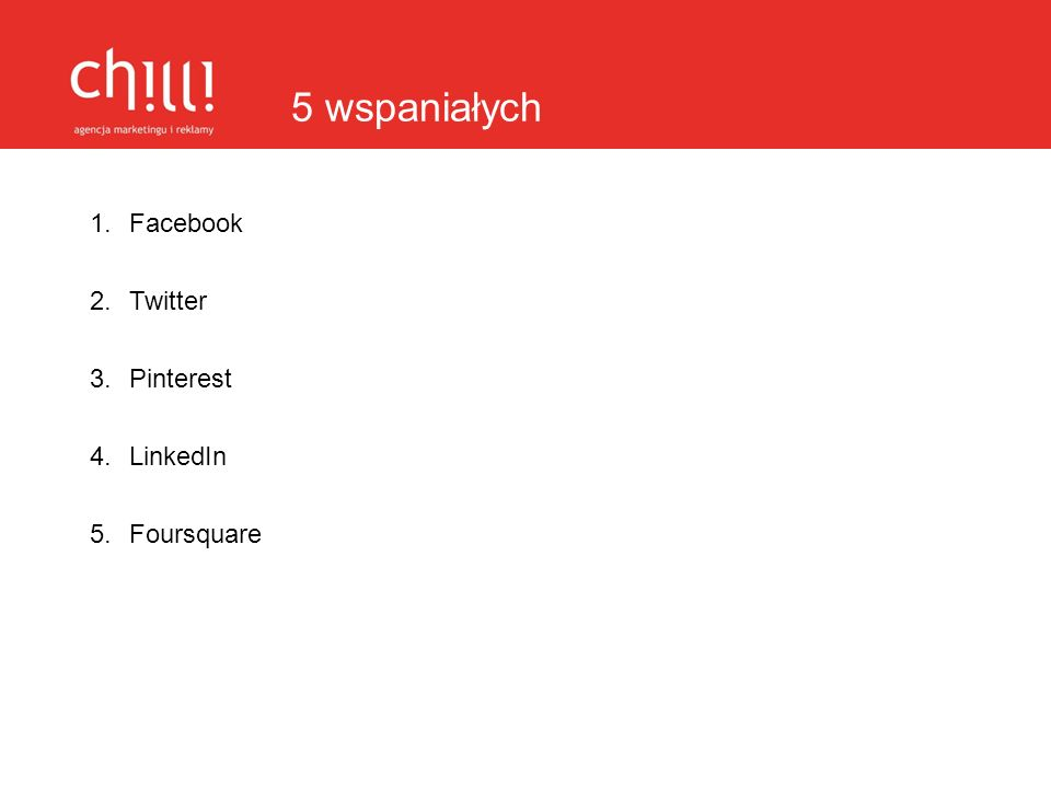 5 wspaniałych 1.Facebook 2.Twitter 3.Pinterest 4.LinkedIn 5.Foursquare