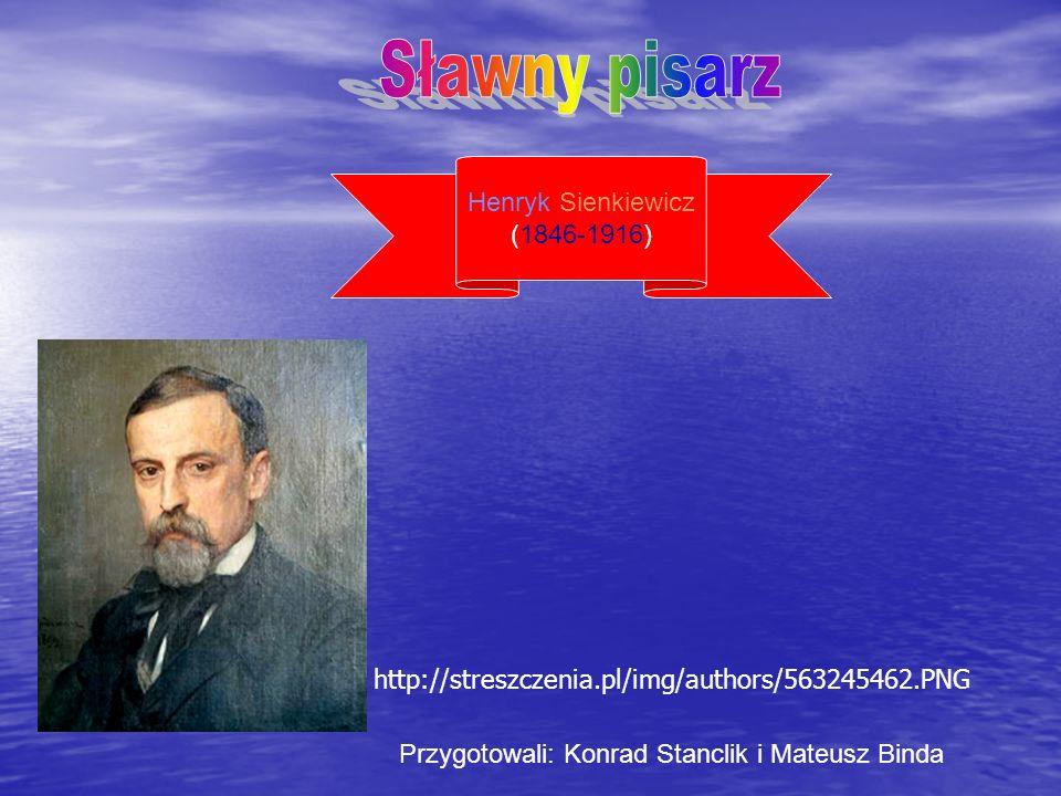 Henryk Sienkiewicz (1846-1916) Przygotowali: Konrad Stanclik i Mateusz Binda http://streszczenia.pl/img/authors/563245462.PNG