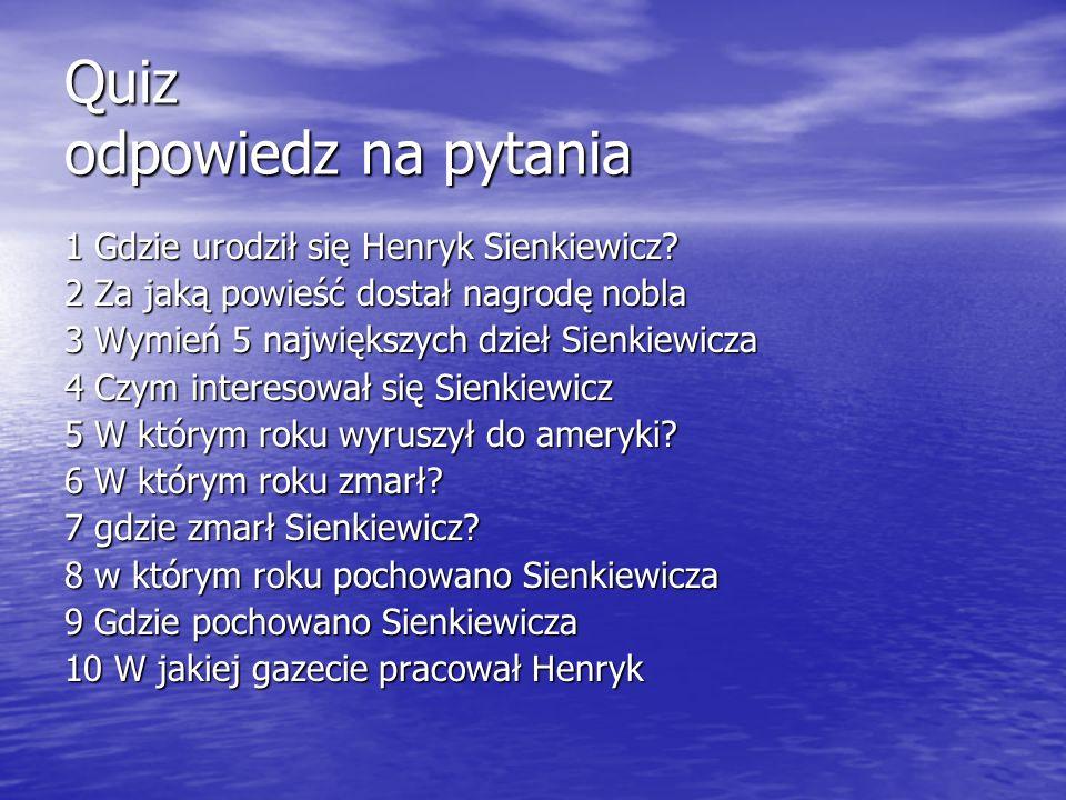 Quiz odpowiedz na pytania 1 Gdzie urodził się Henryk Sienkiewicz? 2 Za jaką powieść dostał nagrodę nobla 3 Wymień 5 największych dzieł Sienkiewicza 4