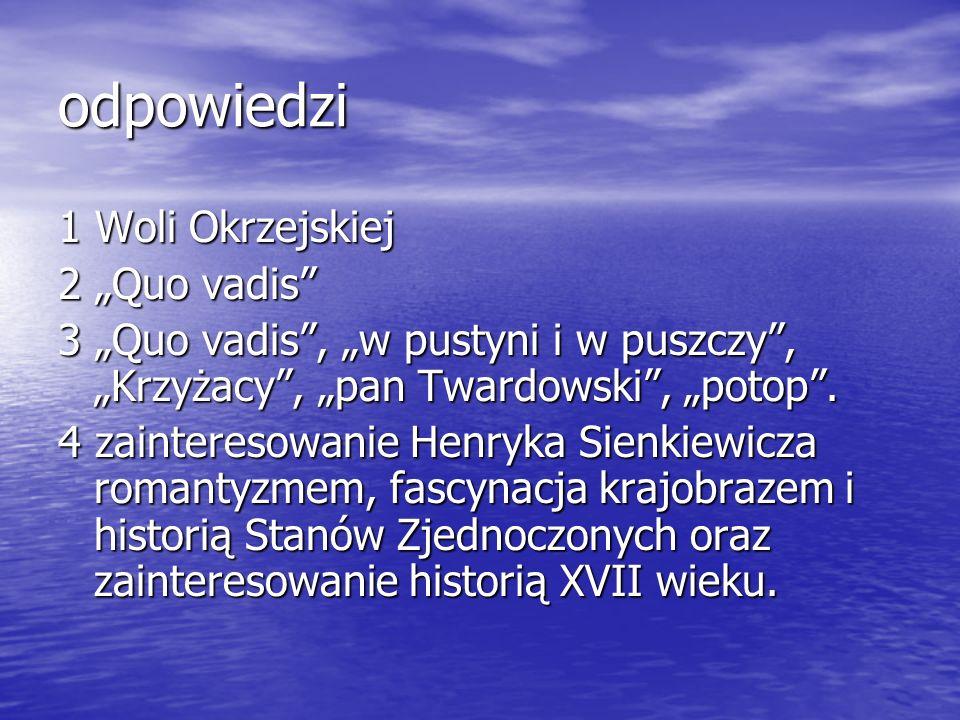odpowiedzi 1 Woli Okrzejskiej 2 Quo vadis 3 Quo vadis, w pustyni i w puszczy, Krzyżacy, pan Twardowski, potop. 4 zainteresowanie Henryka Sienkiewicza