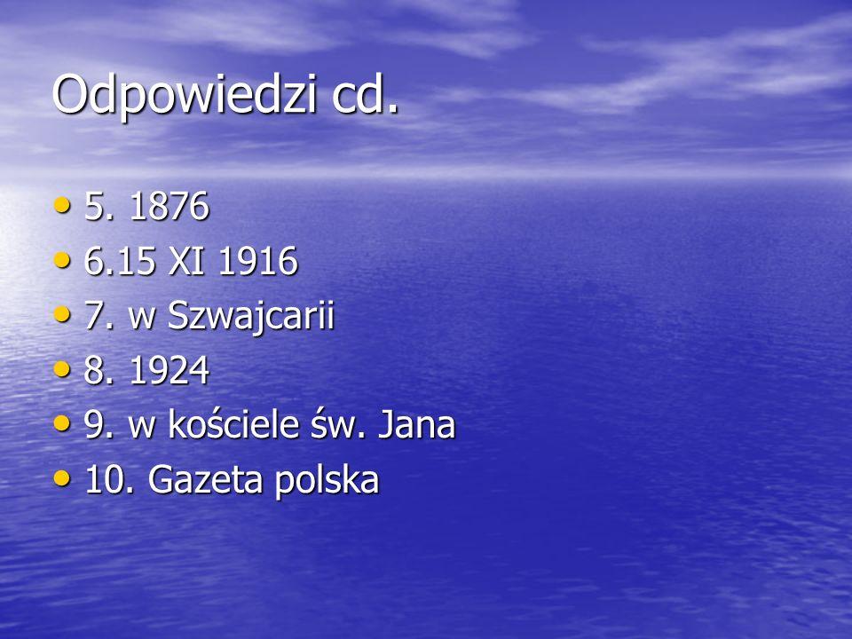 Odpowiedzi cd. 5. 1876 5. 1876 6.15 XI 1916 6.15 XI 1916 7. w Szwajcarii 7. w Szwajcarii 8. 1924 8. 1924 9. w kościele św. Jana 9. w kościele św. Jana