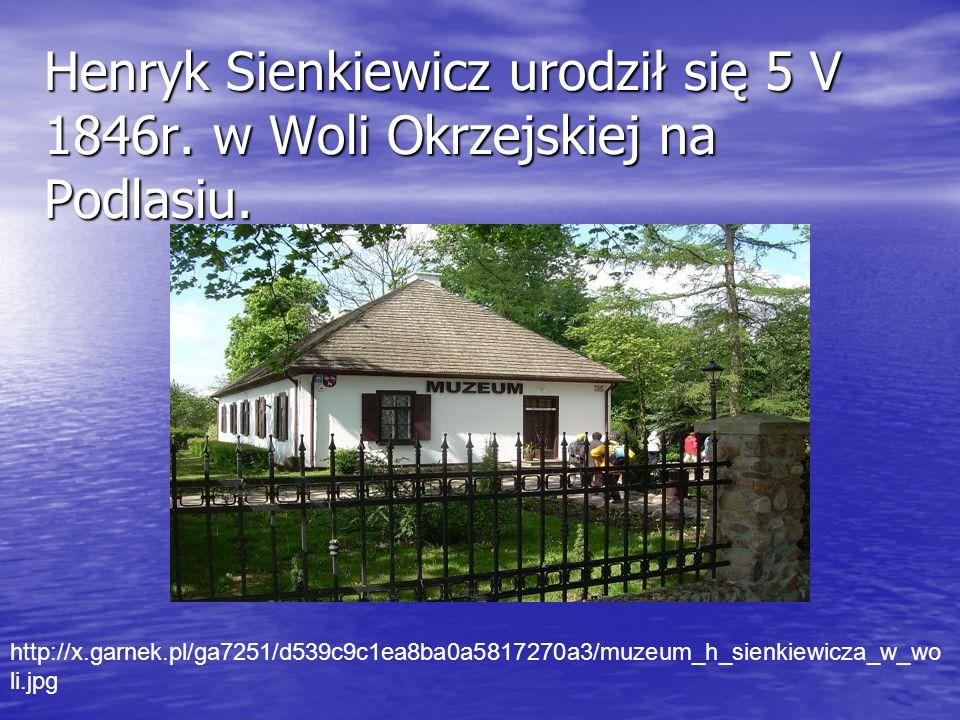 Henryk Sienkiewicz urodził się 5 V 1846r. w Woli Okrzejskiej na Podlasiu. http://x.garnek.pl/ga7251/d539c9c1ea8ba0a5817270a3/muzeum_h_sienkiewicza_w_w