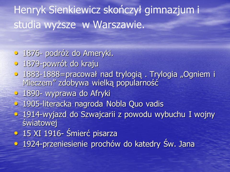 Henryk Sienkiewicz skończył gimnazjum i studia wyższe w Warszawie. 1876- podróż do Ameryki. 1876- podróż do Ameryki. 1879-powrót do kraju 1879-powrót