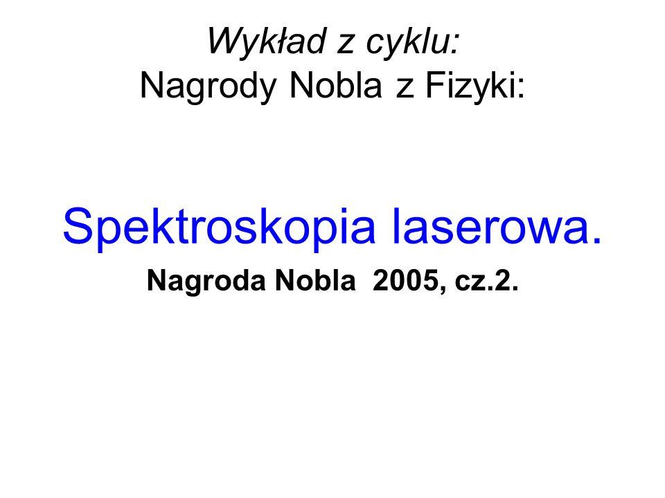 Wykład z cyklu: Nagrody Nobla z Fizyki: Spektroskopia laserowa. Nagroda Nobla 2005, cz.2.