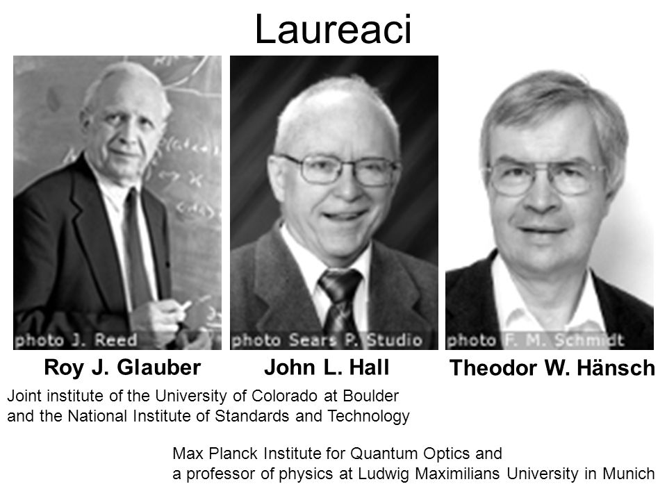 Laureaci Roy J. GlauberJohn L. Hall Theodor W. Hänsch Joint institute of the University of Colorado at Boulder and the National Institute of Standards