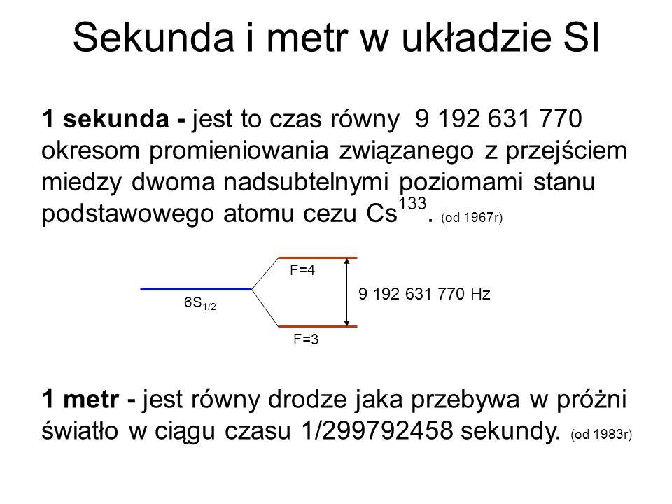 Sekunda i metr w układzie SI 1 sekunda - jest to czas równy 9 192 631 770 okresom promieniowania związanego z przejściem miedzy dwoma nadsubtelnymi po