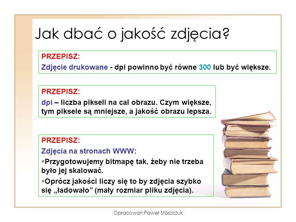 Opracował: Paweł Staszczuk Jak dbać o jakość zdjęcia? PRZEPISZ: Zdjęcie drukowane - dpi powinno być równe 300 lub być większe. PRZEPISZ: Zdjęcia na st