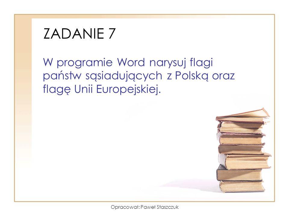 Opracował: Paweł Staszczuk ZADANIE 7 W programie Word narysuj flagi państw sąsiadujących z Polską oraz flagę Unii Europejskiej.