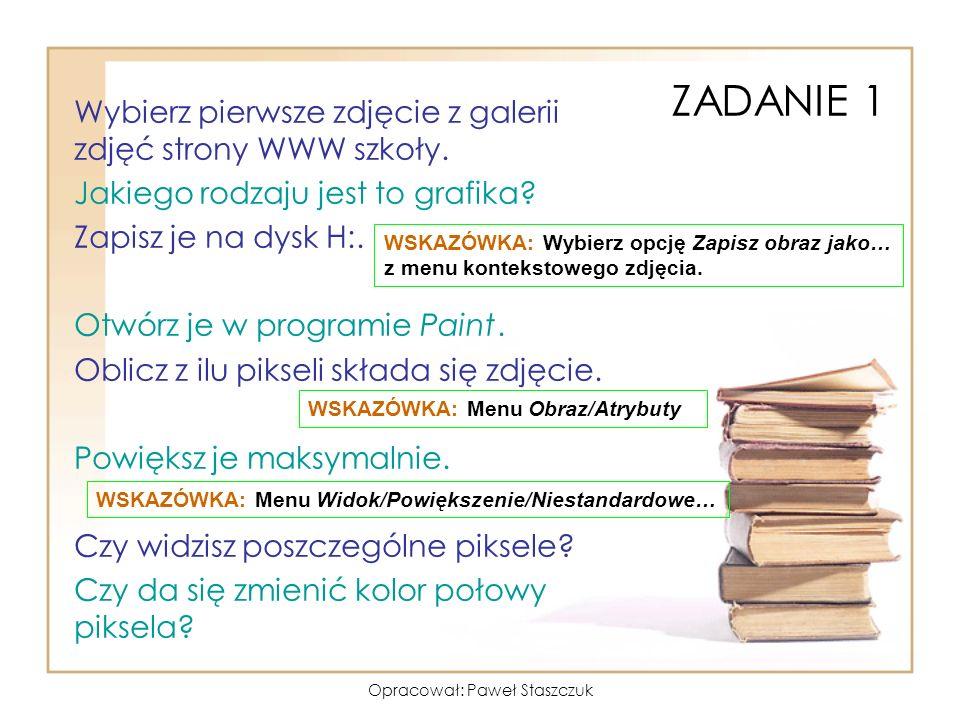 Opracował: Paweł Staszczuk ZADANIE 1 Wybierz pierwsze zdjęcie z galerii zdjęć strony WWW szkoły. Jakiego rodzaju jest to grafika? Zapisz je na dysk H: