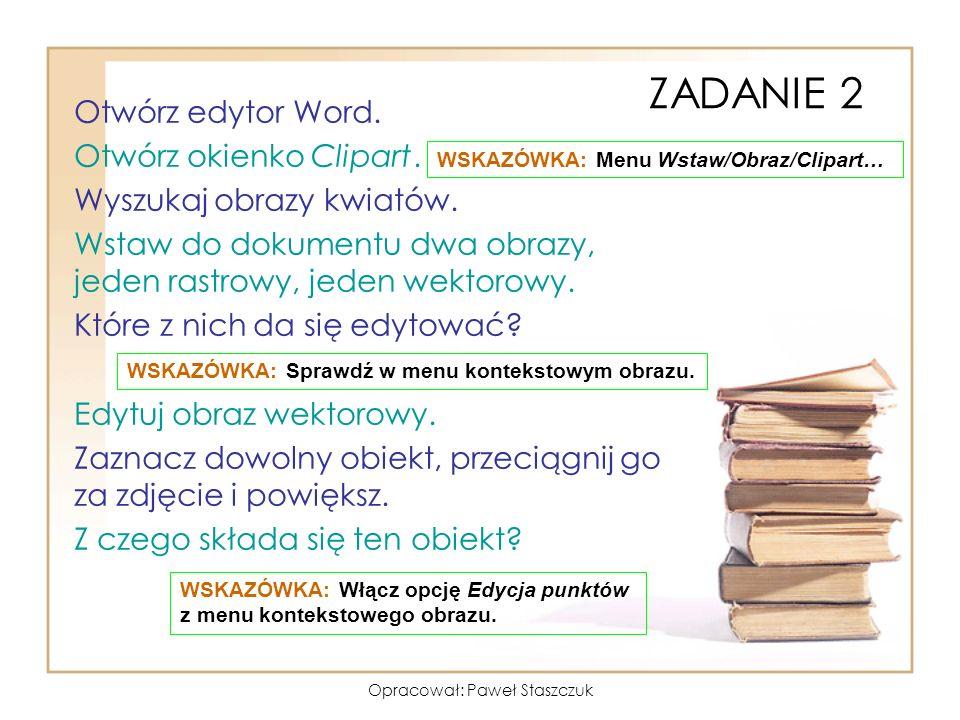 Opracował: Paweł Staszczuk ZADANIE 2 Otwórz edytor Word. Otwórz okienko Clipart. Wyszukaj obrazy kwiatów. Wstaw do dokumentu dwa obrazy, jeden rastrow