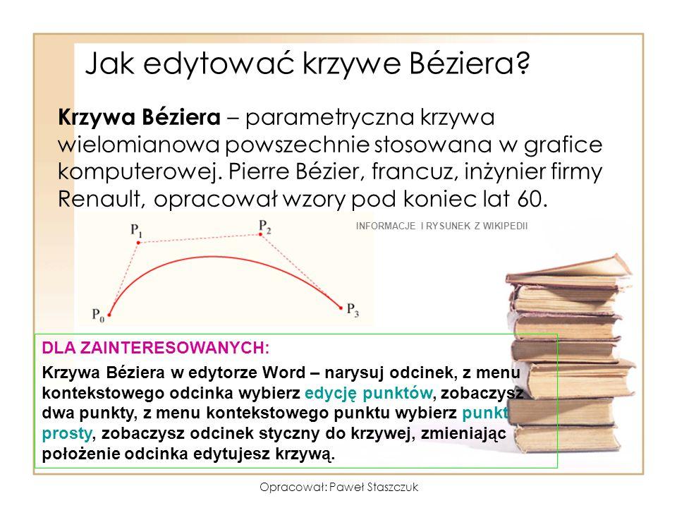 Opracował: Paweł Staszczuk Jak edytować krzywe Béziera? Krzywa Béziera – parametryczna krzywa wielomianowa powszechnie stosowana w grafice komputerowe