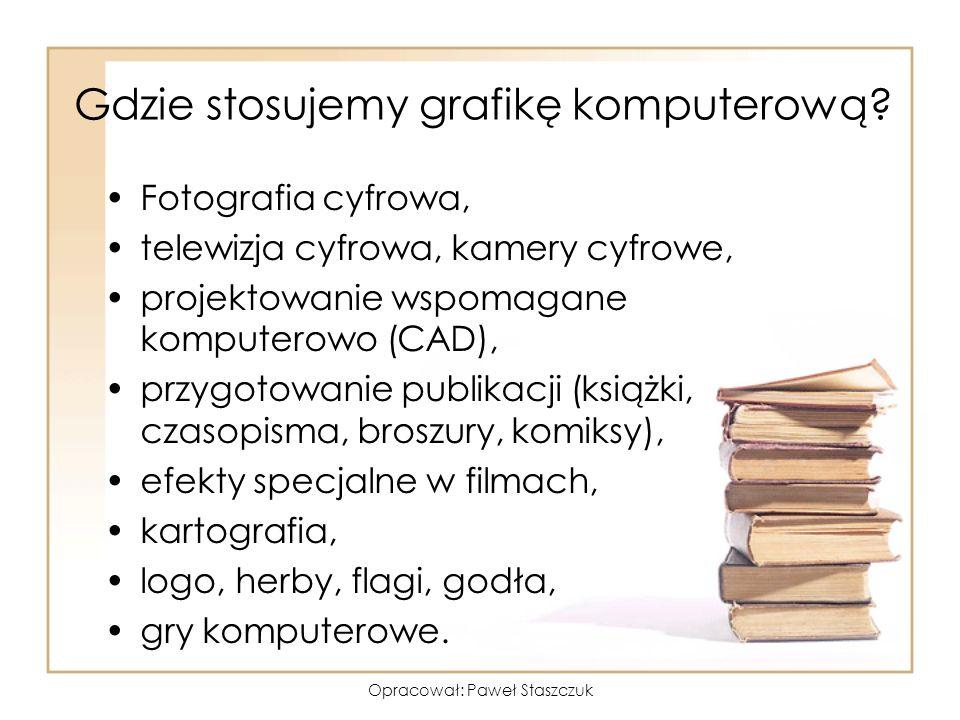 Opracował: Paweł Staszczuk Gdzie stosujemy grafikę komputerową? Fotografia cyfrowa, telewizja cyfrowa, kamery cyfrowe, projektowanie wspomagane komput